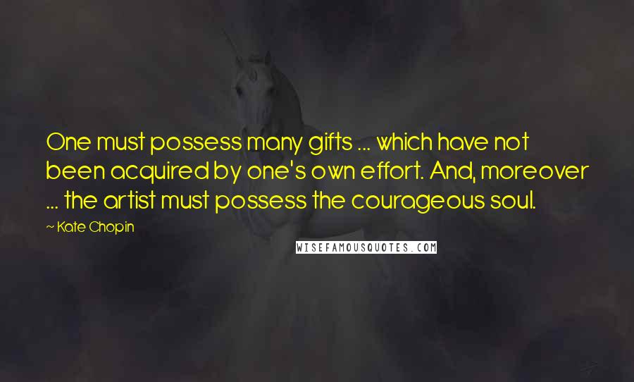 Kate Chopin quotes: One must possess many gifts ... which have not been acquired by one's own effort. And, moreover ... the artist must possess the courageous soul.