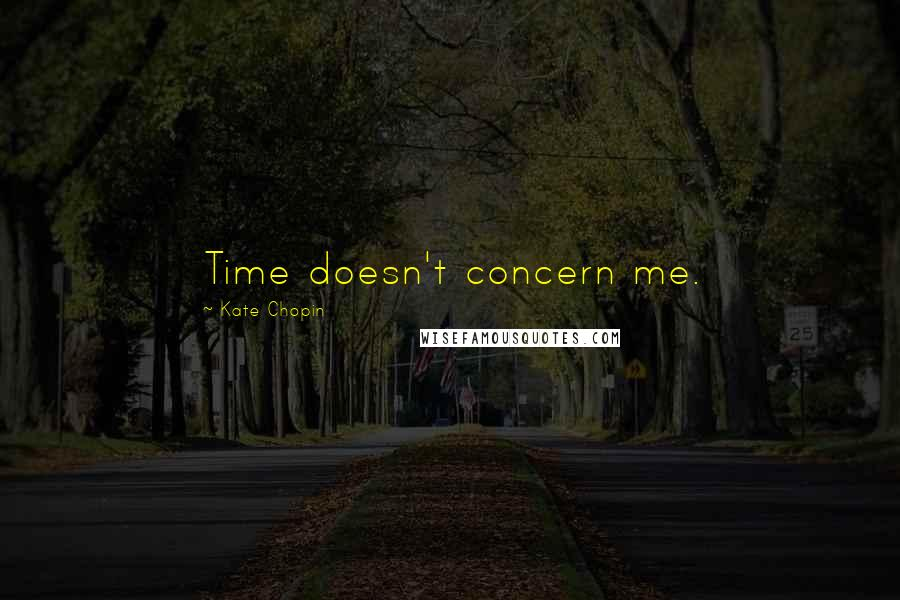 Kate Chopin quotes: Time doesn't concern me.