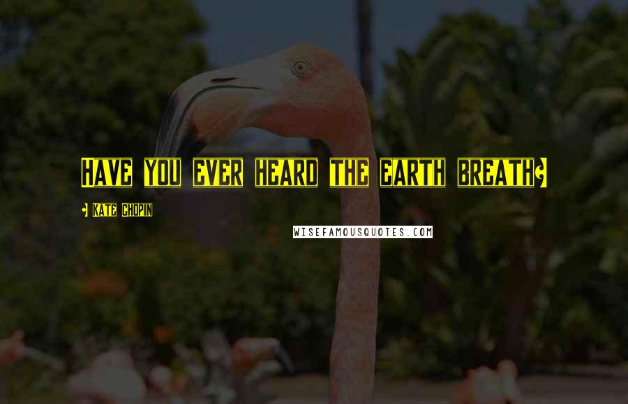 Kate Chopin quotes: Have you ever heard the earth breath?