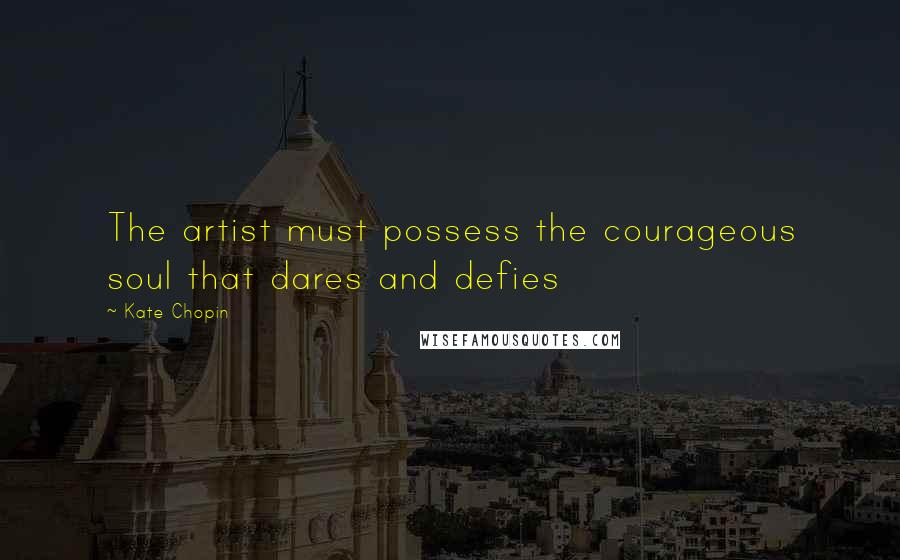Kate Chopin quotes: The artist must possess the courageous soul that dares and defies