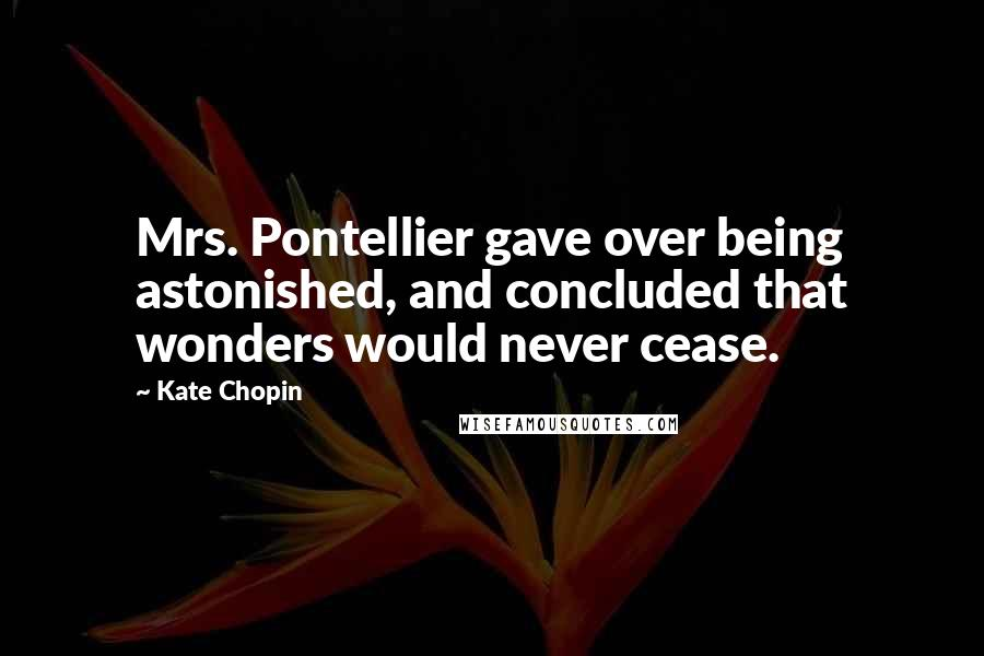Kate Chopin quotes: Mrs. Pontellier gave over being astonished, and concluded that wonders would never cease.