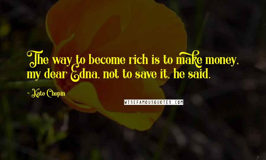 Kate Chopin quotes: The way to become rich is to make money, my dear Edna, not to save it, he said.