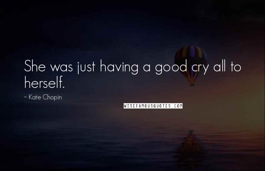 Kate Chopin quotes: She was just having a good cry all to herself.