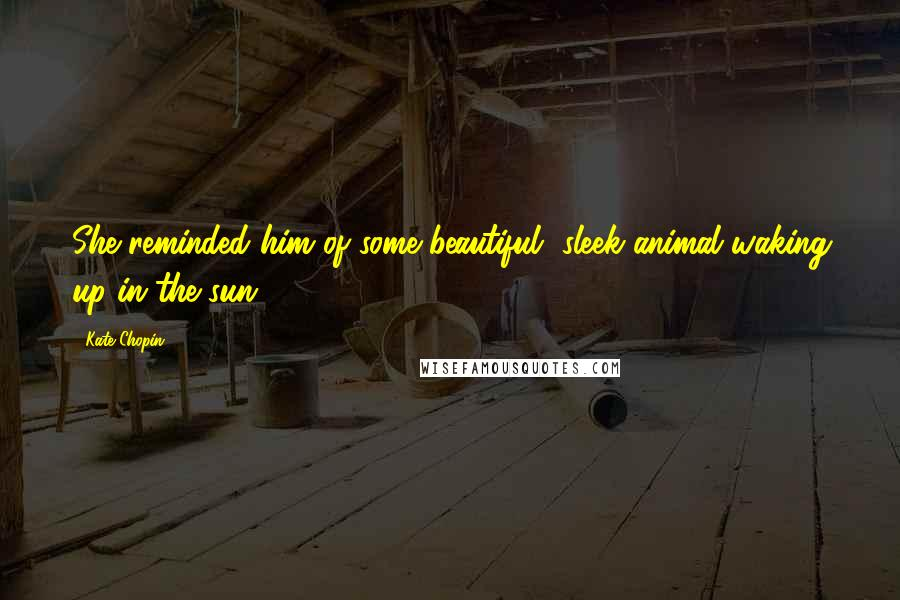 Kate Chopin quotes: She reminded him of some beautiful, sleek animal waking up in the sun.