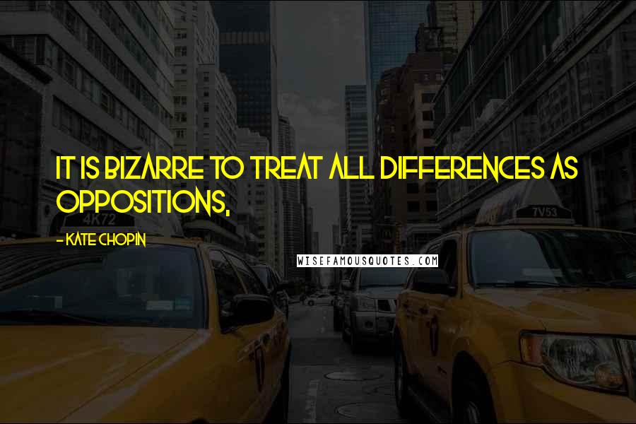 Kate Chopin quotes: It is bizarre to treat all differences as oppositions,