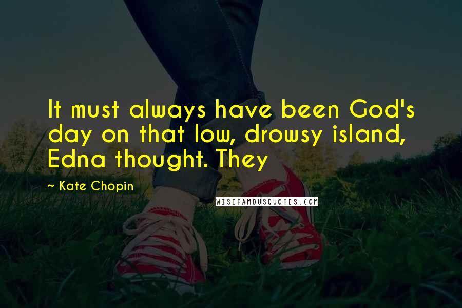 Kate Chopin quotes: It must always have been God's day on that low, drowsy island, Edna thought. They