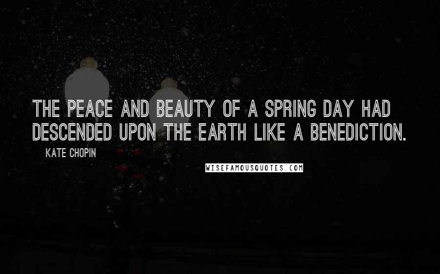 Kate Chopin quotes: The peace and beauty of a spring day had descended upon the earth like a benediction.
