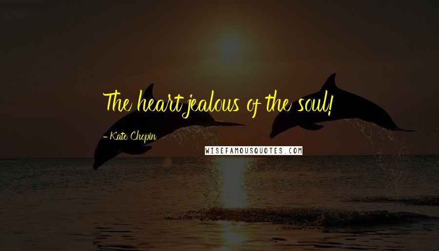 Kate Chopin quotes: The heart jealous of the soul!