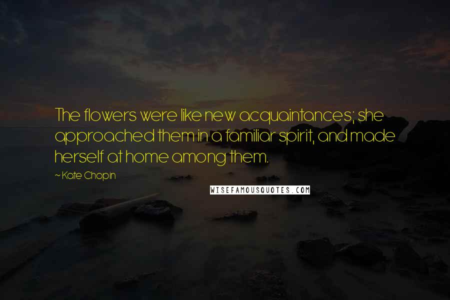 Kate Chopin quotes: The flowers were like new acquaintances; she approached them in a familiar spirit, and made herself at home among them.