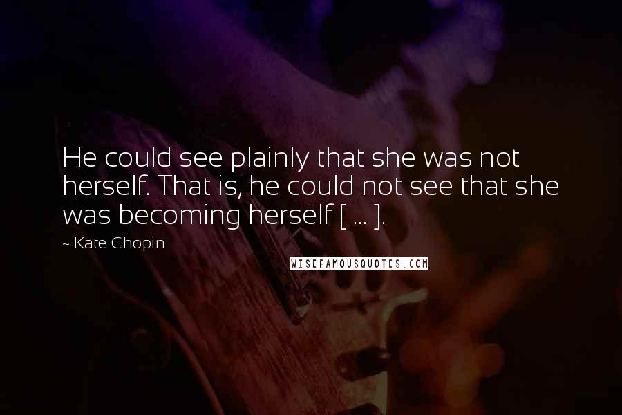 Kate Chopin quotes: He could see plainly that she was not herself. That is, he could not see that she was becoming herself [ ... ].