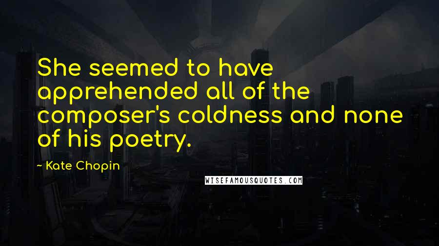 Kate Chopin quotes: She seemed to have apprehended all of the composer's coldness and none of his poetry.