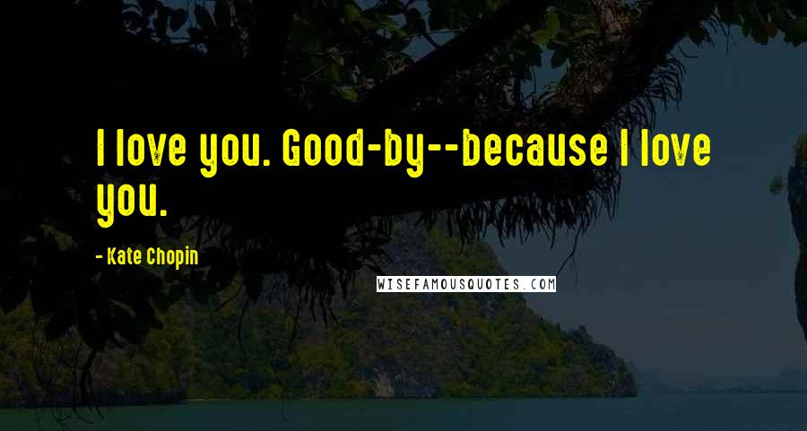 Kate Chopin quotes: I love you. Good-by--because I love you.