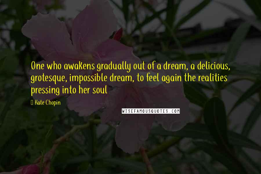 Kate Chopin quotes: One who awakens gradually out of a dream, a delicious, grotesque, impossible dream, to feel again the realities pressing into her soul