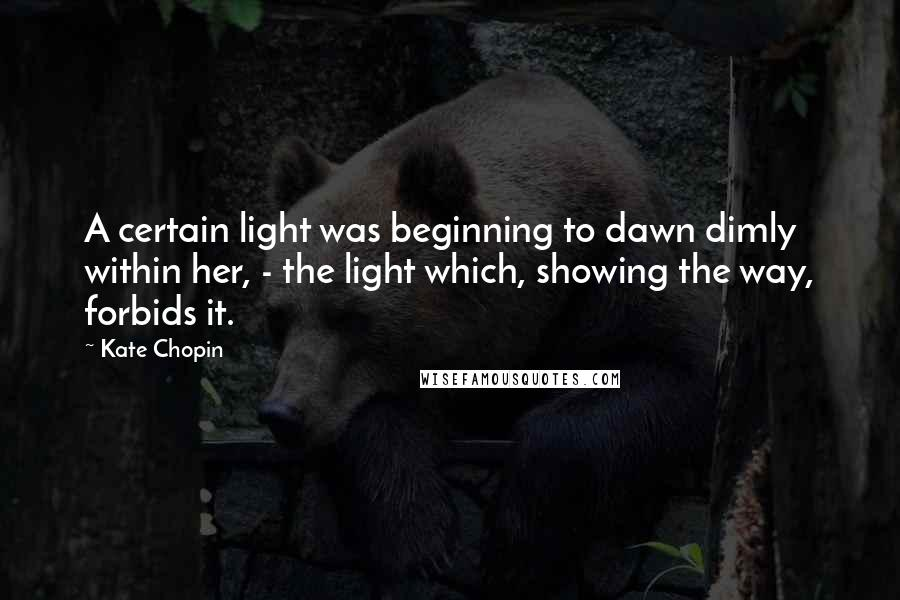 Kate Chopin quotes: A certain light was beginning to dawn dimly within her, - the light which, showing the way, forbids it.