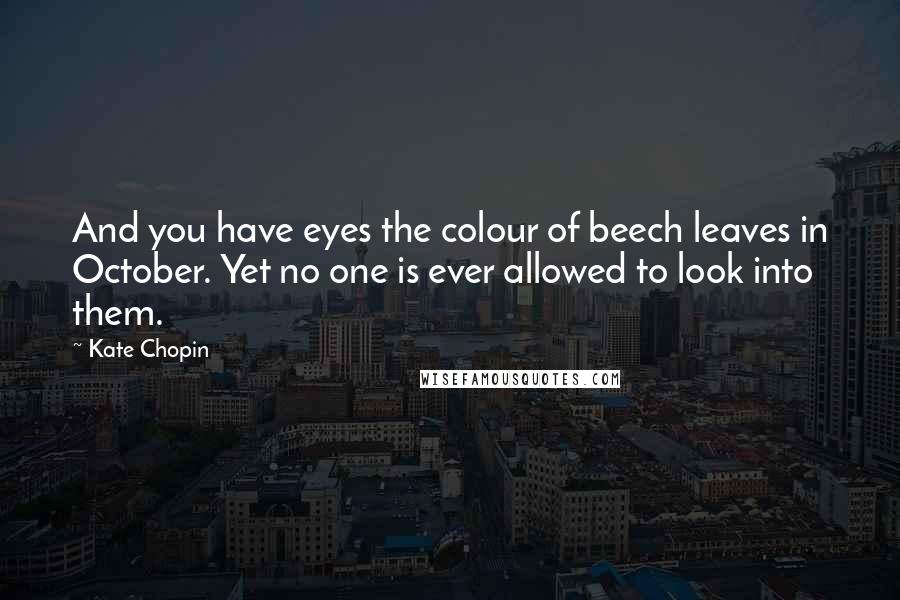 Kate Chopin quotes: And you have eyes the colour of beech leaves in October. Yet no one is ever allowed to look into them.