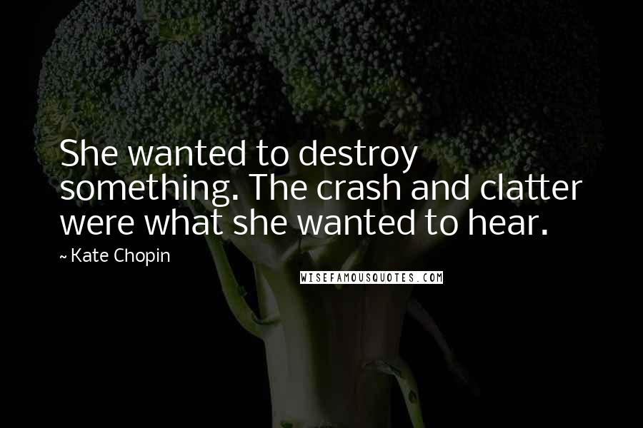 Kate Chopin quotes: She wanted to destroy something. The crash and clatter were what she wanted to hear.