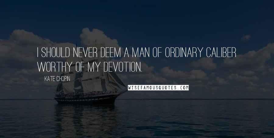 Kate Chopin quotes: I should never deem a man of ordinary caliber worthy of my devotion.