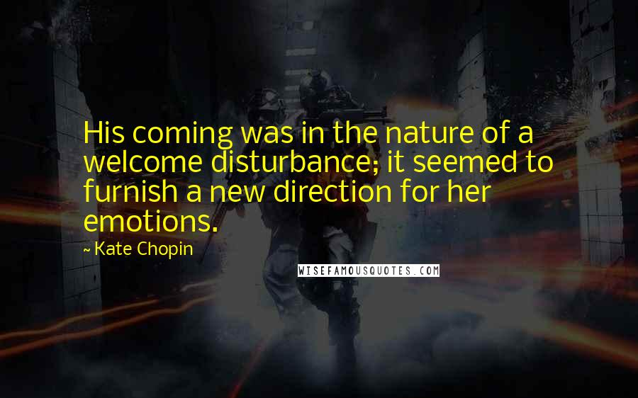 Kate Chopin quotes: His coming was in the nature of a welcome disturbance; it seemed to furnish a new direction for her emotions.