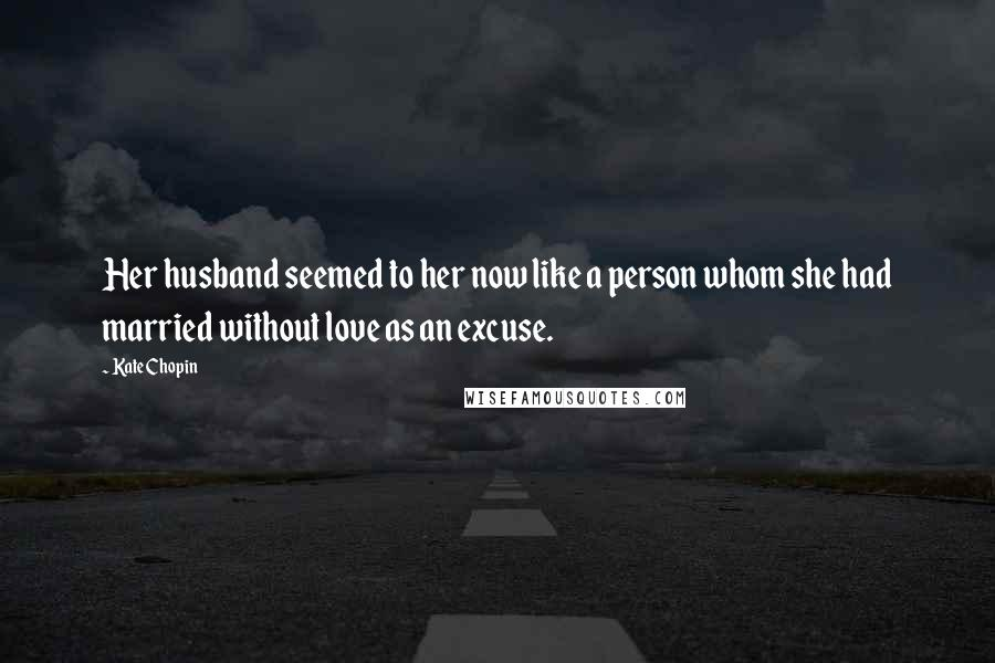 Kate Chopin quotes: Her husband seemed to her now like a person whom she had married without love as an excuse.