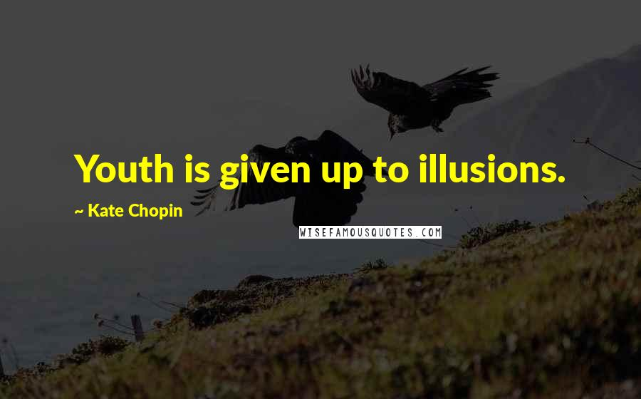 Kate Chopin quotes: Youth is given up to illusions.