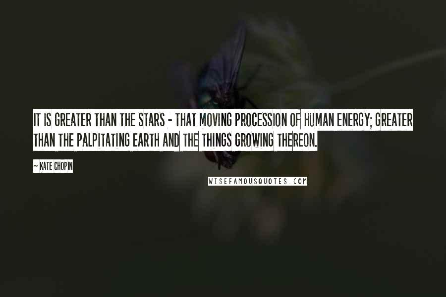 Kate Chopin quotes: It is greater than the stars - that moving procession of human energy; greater than the palpitating earth and the things growing thereon.