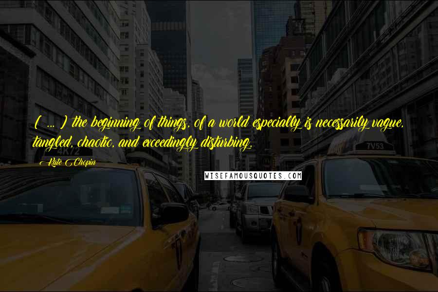 Kate Chopin quotes: [ ... ] the beginning of things, of a world especially is necessarily vague, tangled, chaotic, and exceedingly disturbing.