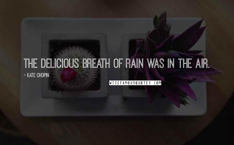 Kate Chopin quotes: The delicious breath of rain was in the air.