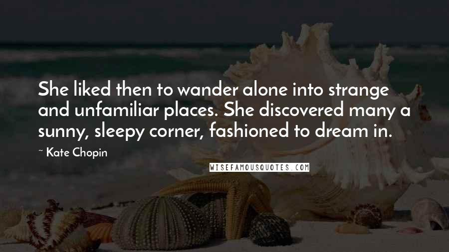 Kate Chopin quotes: She liked then to wander alone into strange and unfamiliar places. She discovered many a sunny, sleepy corner, fashioned to dream in.