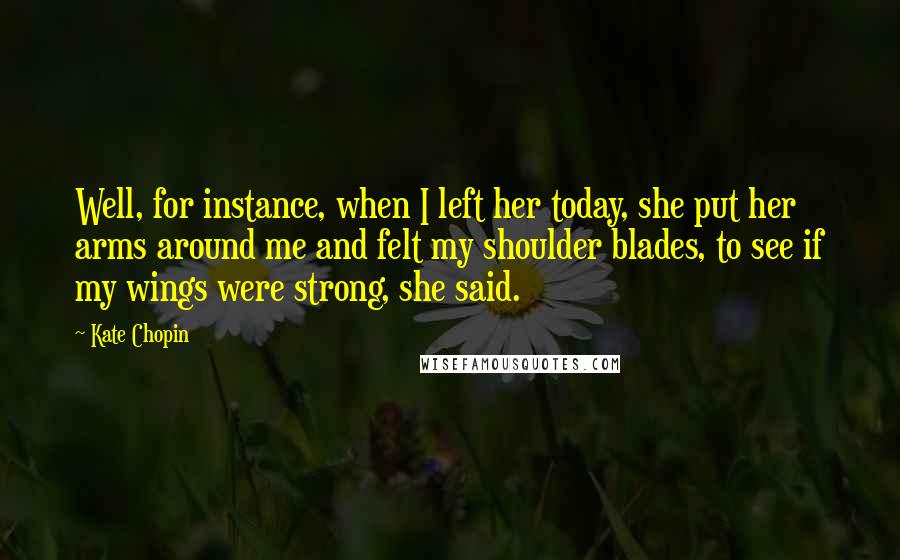 Kate Chopin quotes: Well, for instance, when I left her today, she put her arms around me and felt my shoulder blades, to see if my wings were strong, she said.