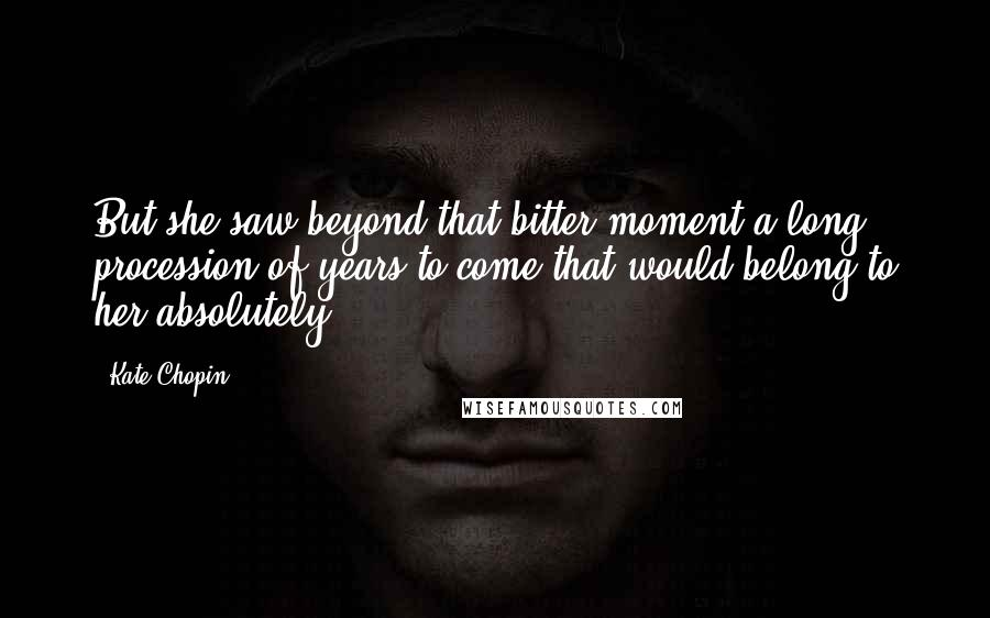 Kate Chopin quotes: But she saw beyond that bitter moment a long procession of years to come that would belong to her absolutely.