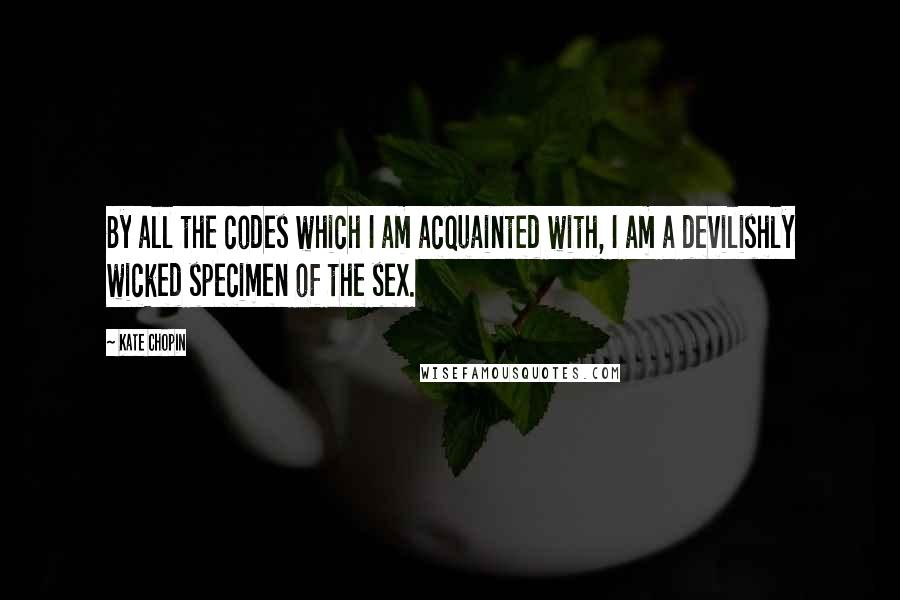 Kate Chopin quotes: By all the codes which I am acquainted with, I am a devilishly wicked specimen of the sex.