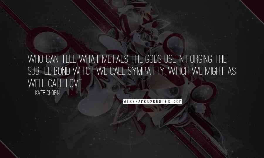 Kate Chopin quotes: Who can tell what metals the gods use in forging the subtle bond which we call sympathy, which we might as well call love.