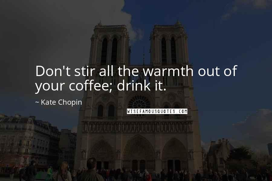 Kate Chopin quotes: Don't stir all the warmth out of your coffee; drink it.
