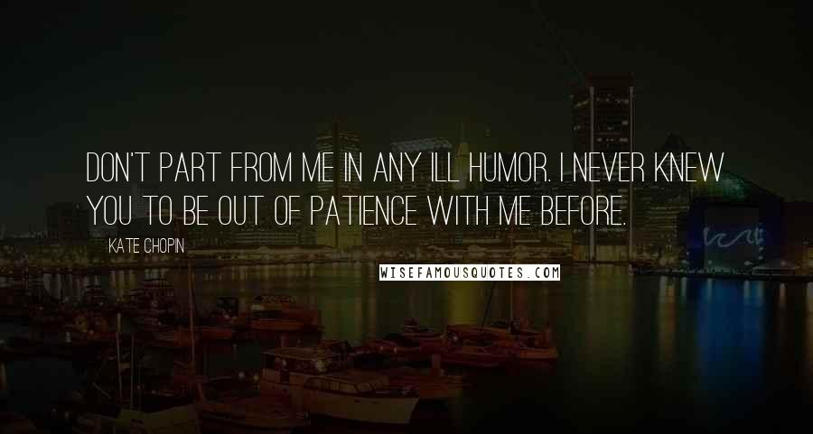 Kate Chopin quotes: Don't part from me in any ill humor. I never knew you to be out of patience with me before.