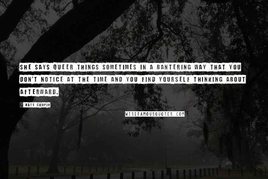 Kate Chopin quotes: She says queer things sometimes in a bantering way that you don't notice at the time and you find yourself thinking about afterward.