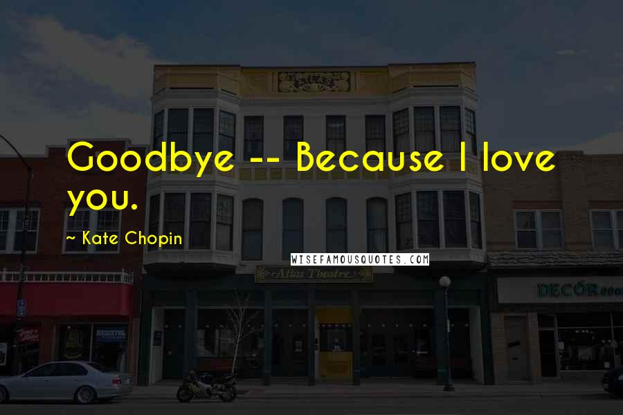Kate Chopin quotes: Goodbye -- Because I love you.