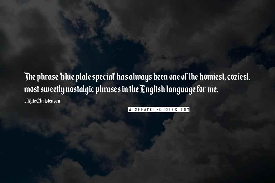 Kate Christensen quotes: The phrase 'blue plate special' has always been one of the homiest, coziest, most sweetly nostalgic phrases in the English language for me.