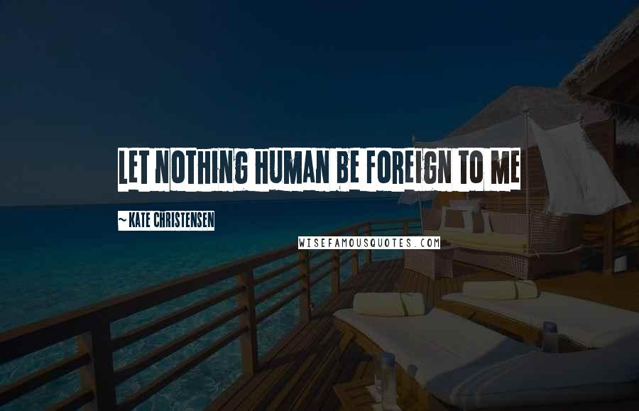 Kate Christensen quotes: Let nothing human be foreign to me