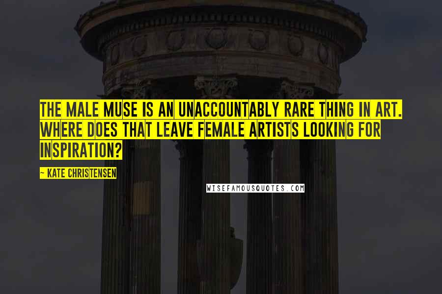 Kate Christensen quotes: The male muse is an unaccountably rare thing in art. Where does that leave female artists looking for inspiration?