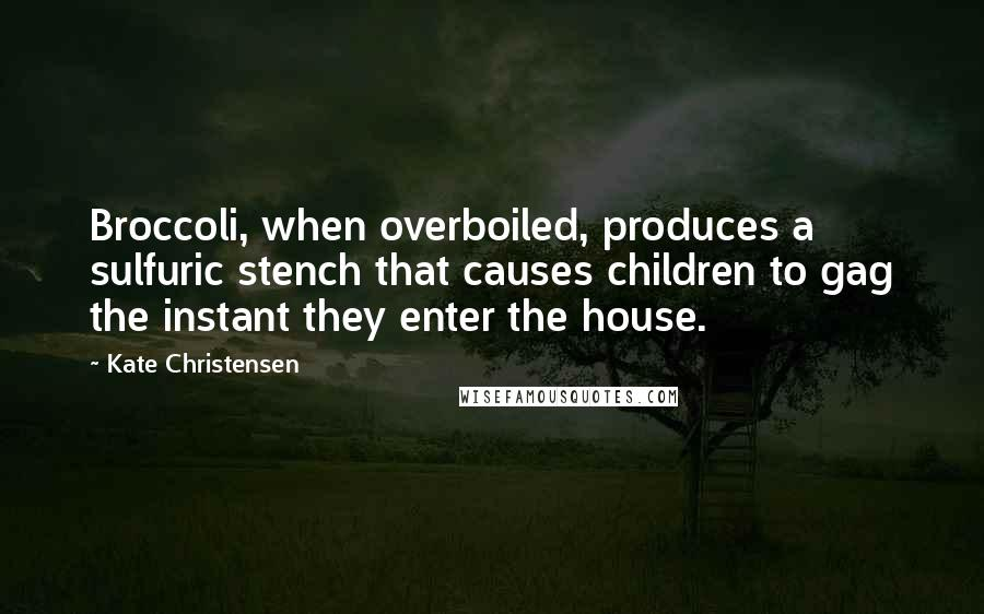 Kate Christensen quotes: Broccoli, when overboiled, produces a sulfuric stench that causes children to gag the instant they enter the house.