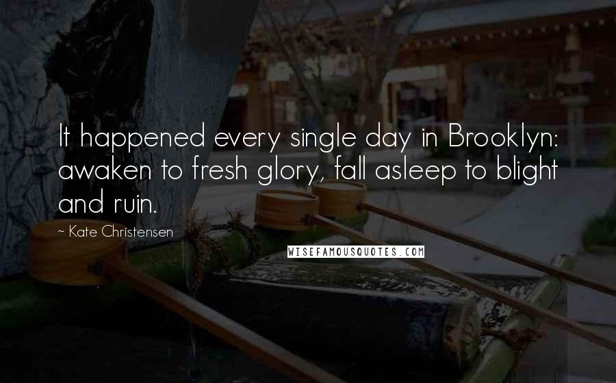 Kate Christensen quotes: It happened every single day in Brooklyn: awaken to fresh glory, fall asleep to blight and ruin.