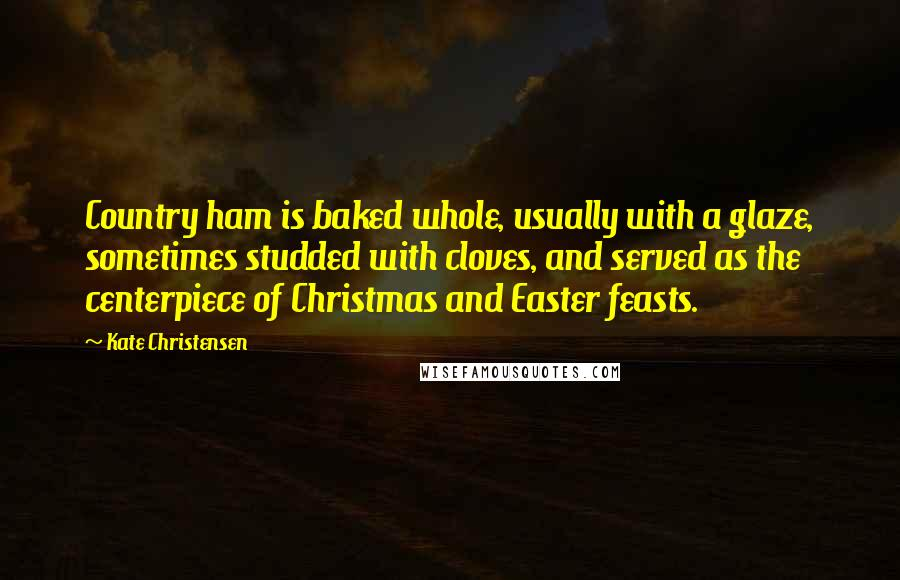 Kate Christensen quotes: Country ham is baked whole, usually with a glaze, sometimes studded with cloves, and served as the centerpiece of Christmas and Easter feasts.