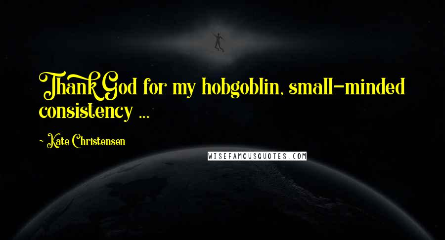 Kate Christensen quotes: Thank God for my hobgoblin, small-minded consistency ...