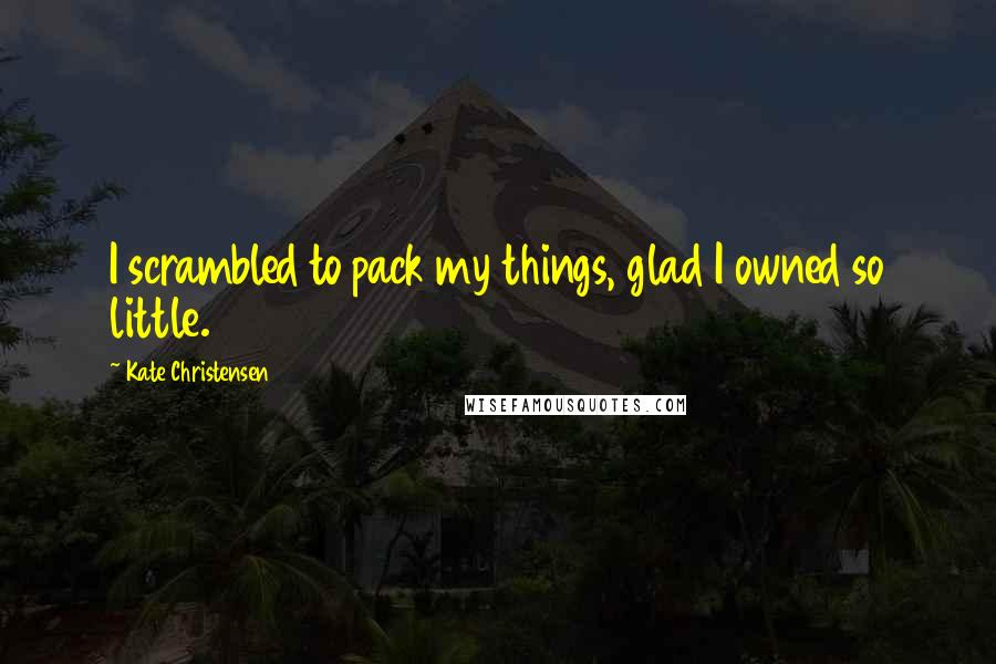 Kate Christensen quotes: I scrambled to pack my things, glad I owned so little.