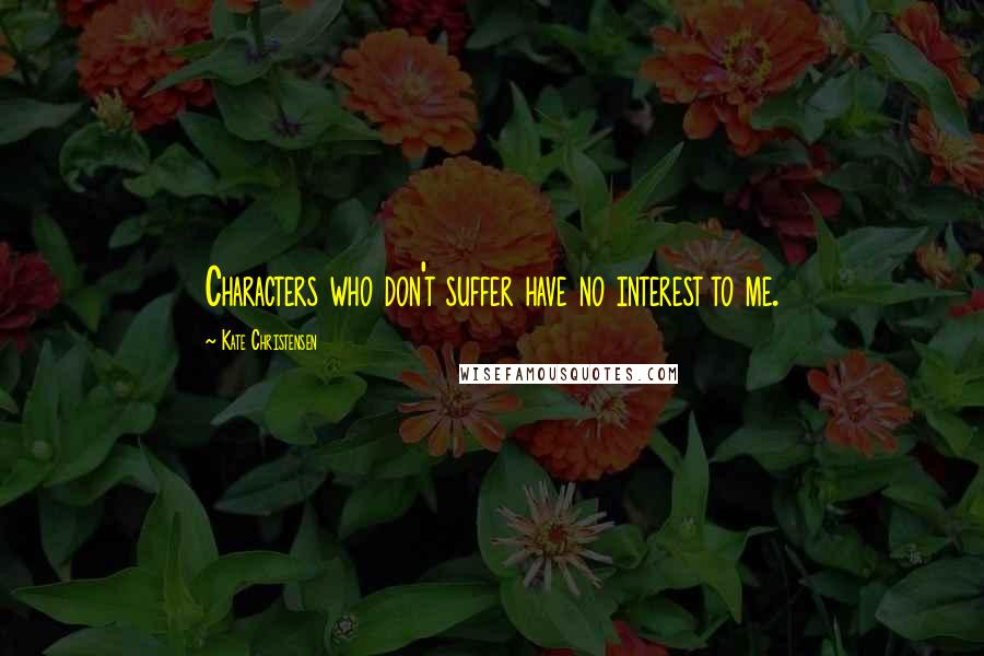 Kate Christensen quotes: Characters who don't suffer have no interest to me.