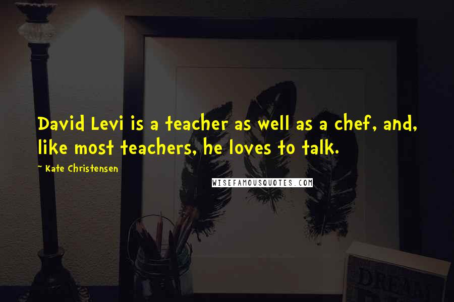 Kate Christensen quotes: David Levi is a teacher as well as a chef, and, like most teachers, he loves to talk.