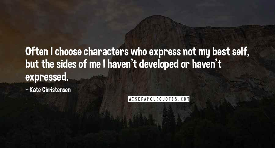 Kate Christensen quotes: Often I choose characters who express not my best self, but the sides of me I haven't developed or haven't expressed.