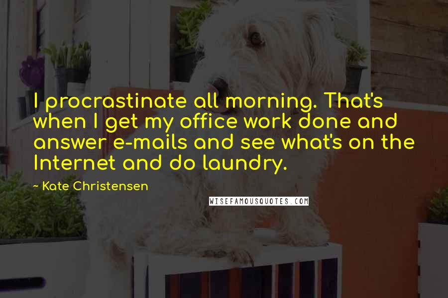 Kate Christensen quotes: I procrastinate all morning. That's when I get my office work done and answer e-mails and see what's on the Internet and do laundry.