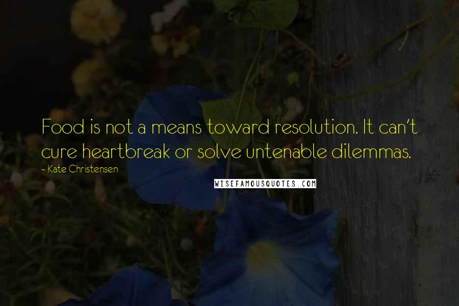 Kate Christensen quotes: Food is not a means toward resolution. It can't cure heartbreak or solve untenable dilemmas.