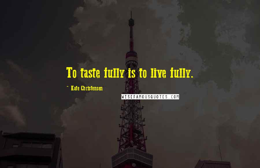 Kate Christensen quotes: To taste fully is to live fully.